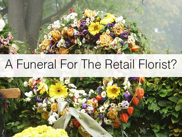 A Funeral for the Retail Florist?
