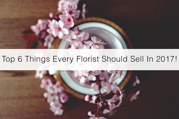 Top-6-Things-Every-Florist-Should-Sell-In-2017!